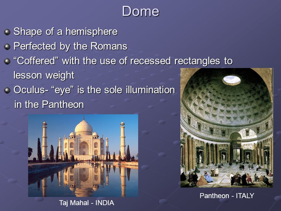 Dome Shape of a hemisphere Perfected by the Romans Coffered with the use of recessed rectangles to lesson weight Oculus- eye is the sole illumination in the Pantheon in the Pantheon Pantheon - ITALY Taj Mahal - INDIA