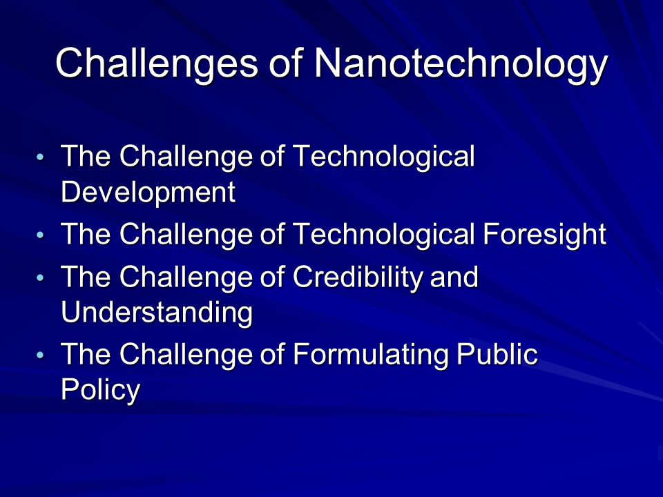 Challenges of Nanotechnology The Challenge of Technological Development The Challenge of Technological Development The Challenge of Technological Foresight The Challenge of Technological Foresight The Challenge of Credibility and Understanding The Challenge of Credibility and Understanding The Challenge of Formulating Public Policy The Challenge of Formulating Public Policy