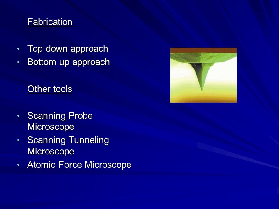 Fabrication Top down approach Top down approach Bottom up approach Bottom up approach Other tools Scanning Probe Microscope Scanning Probe Microscope Scanning Tunneling Microscope Scanning Tunneling Microscope Atomic Force Microscope Atomic Force Microscope