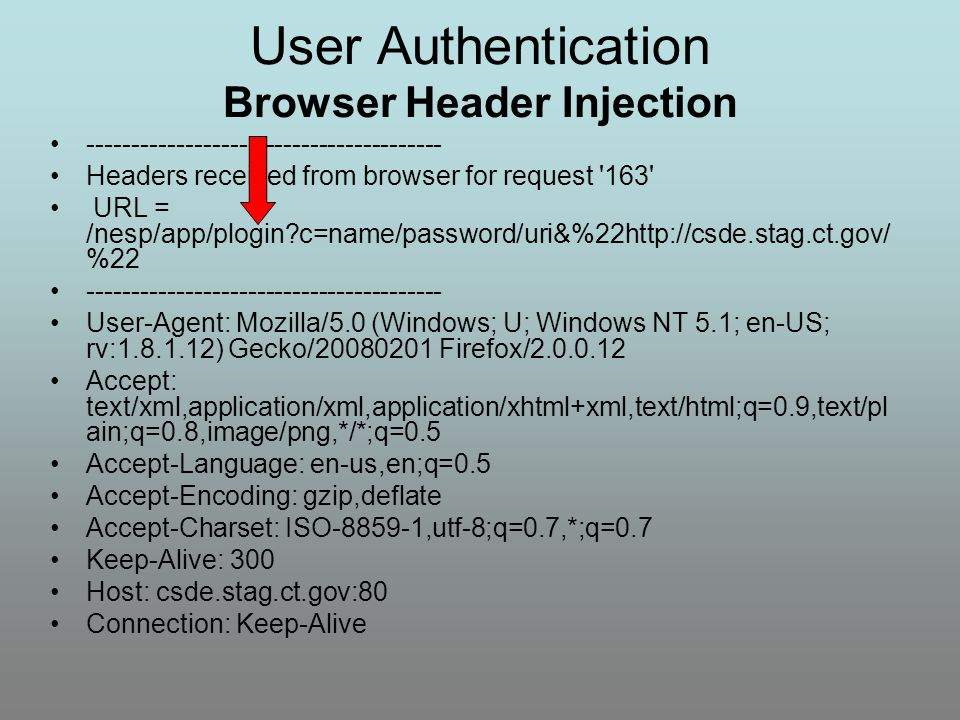 User Authentication Browser Header Injection ---------------------------------------- Headers received from browser for request 163 URL = /nesp/app/plogin?c=name/password/uri&%22http://csde.stag.ct.gov/ %22 ---------------------------------------- User-Agent: Mozilla/5.0 (Windows; U; Windows NT 5.1; en-US; rv:1.8.1.12) Gecko/20080201 Firefox/2.0.0.12 Accept: text/xml,application/xml,application/xhtml+xml,text/html;q=0.9,text/pl ain;q=0.8,image/png,*/*;q=0.5 Accept-Language: en-us,en;q=0.5 Accept-Encoding: gzip,deflate Accept-Charset: ISO-8859-1,utf-8;q=0.7,*;q=0.7 Keep-Alive: 300 Host: csde.stag.ct.gov:80 Connection: Keep-Alive