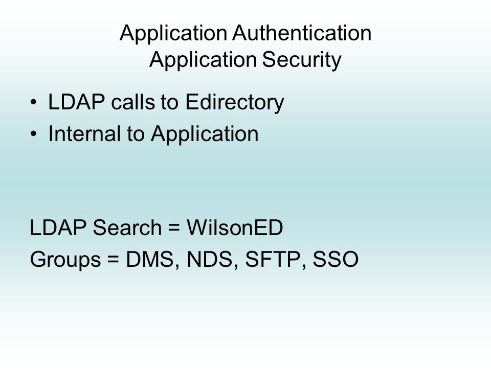 Application Authentication Application Security LDAP calls to Edirectory Internal to Application LDAP Search = WilsonED Groups = DMS, NDS, SFTP, SSO