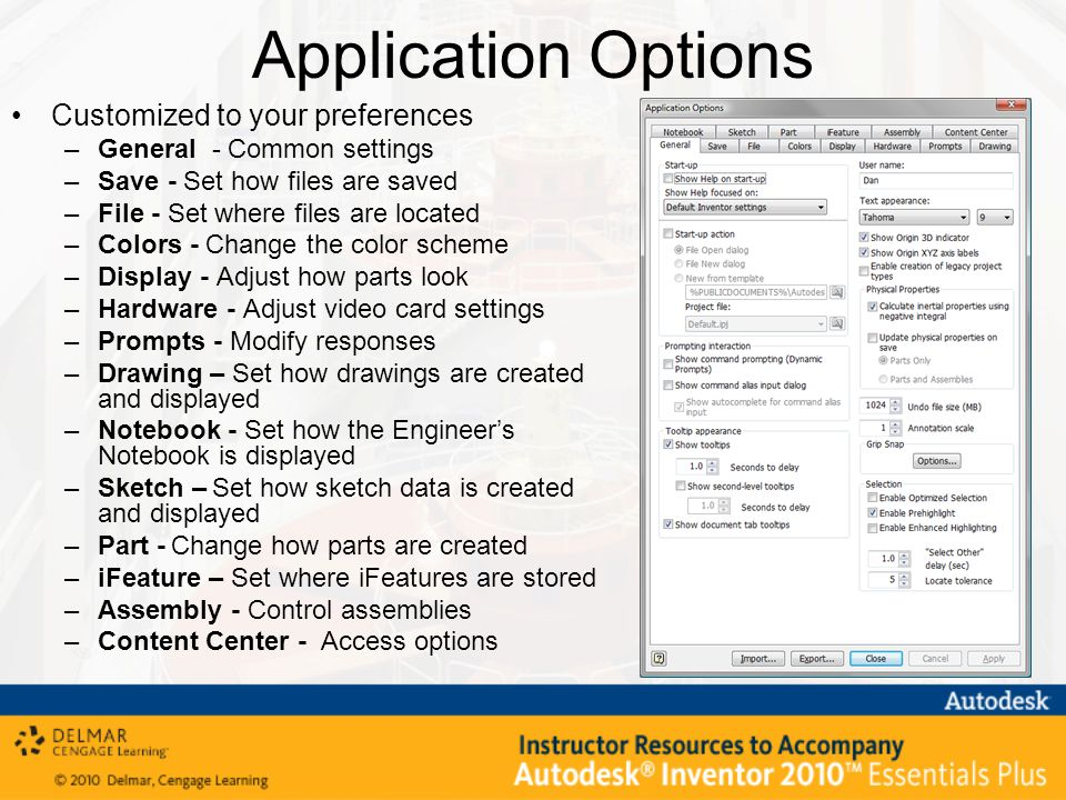Application Options Customized to your preferences –General - Common settings –Save - Set how files are saved –File - Set where files are located –Colors - Change the color scheme –Display - Adjust how parts look –Hardware - Adjust video card settings –Prompts - Modify responses –Drawing – Set how drawings are created and displayed –Notebook - Set how the Engineer's Notebook is displayed –Sketch – Set how sketch data is created and displayed –Part - Change how parts are created –iFeature – Set where iFeatures are stored –Assembly - Control assemblies –Content Center - Access options