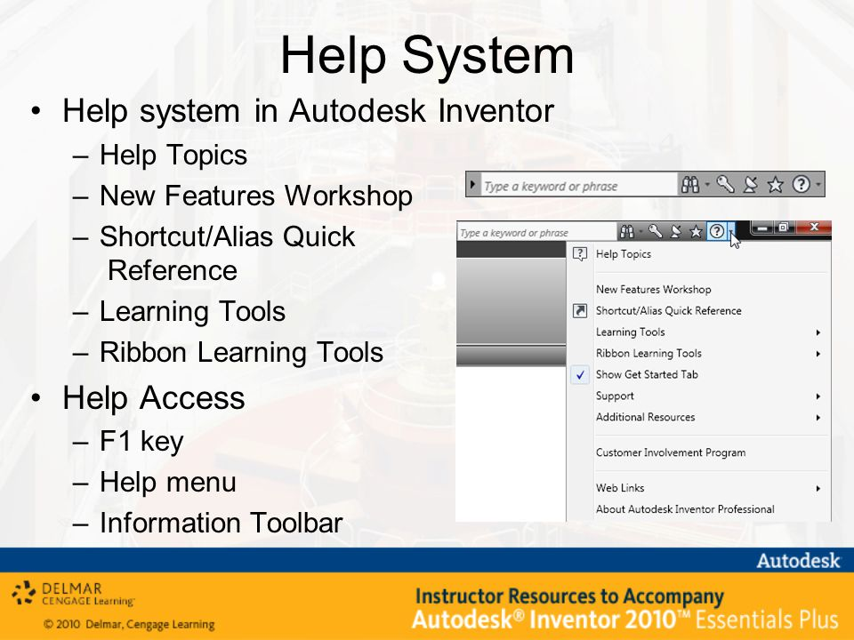 Help System Help system in Autodesk Inventor –Help Topics –New Features Workshop –Shortcut/Alias Quick Reference –Learning Tools –Ribbon Learning Tools Help Access –F1 key –Help menu –Information Toolbar
