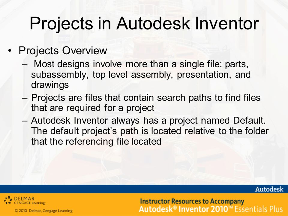 Projects in Autodesk Inventor Projects Overview – Most designs involve more than a single file: parts, subassembly, top level assembly, presentation, and drawings –Projects are files that contain search paths to find files that are required for a project –Autodesk Inventor always has a project named Default.