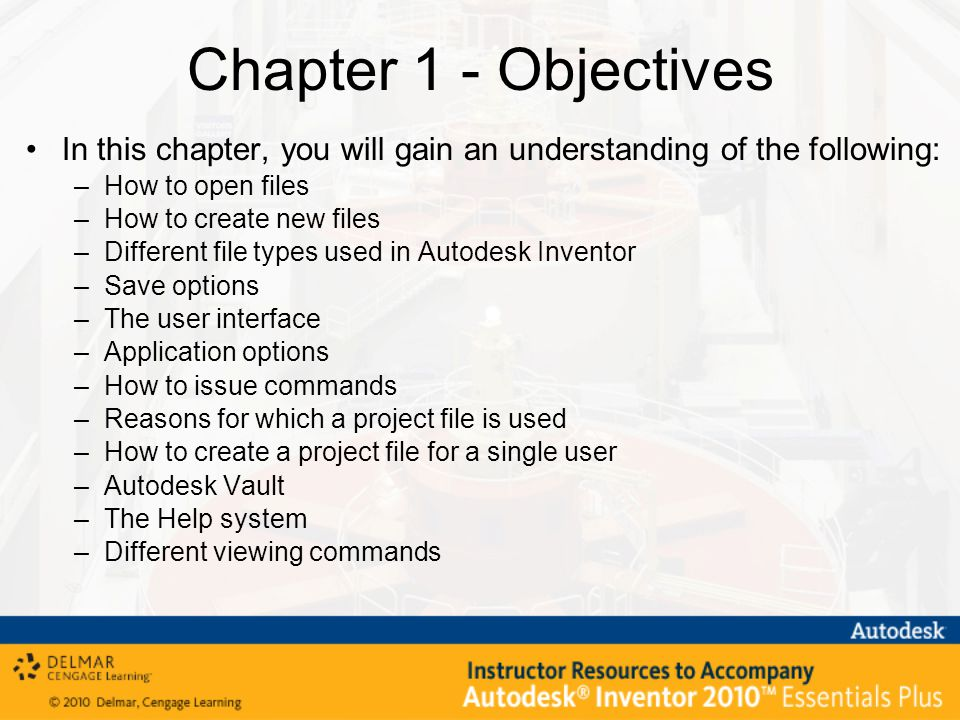 In this chapter, you will gain an understanding of the following: –How to open files –How to create new files –Different file types used in Autodesk Inventor –Save options –The user interface –Application options –How to issue commands –Reasons for which a project file is used –How to create a project file for a single user –Autodesk Vault –The Help system –Different viewing commands Chapter 1 - Objectives
