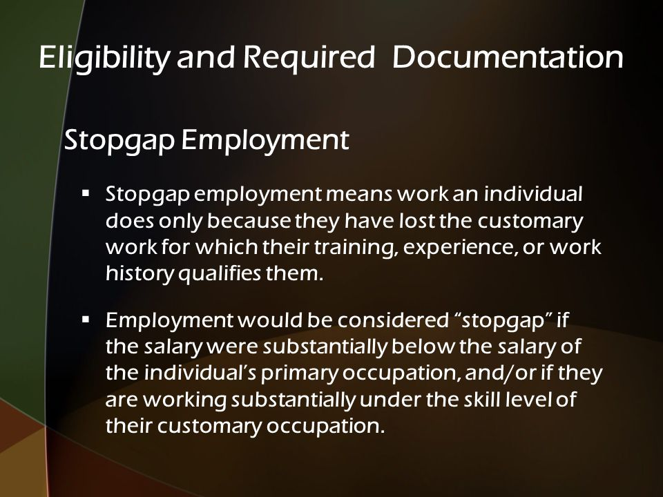 Stopgap Employment  Stopgap employment means work an individual does only because they have lost the customary work for which their training, experience, or work history qualifies them.