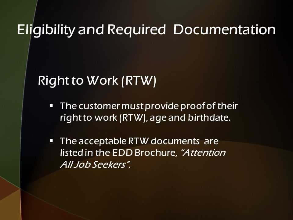 Eligibility and Required Documentation Right to Work (RTW)  The customer must provide proof of their right to work (RTW), age and birthdate.  The ac