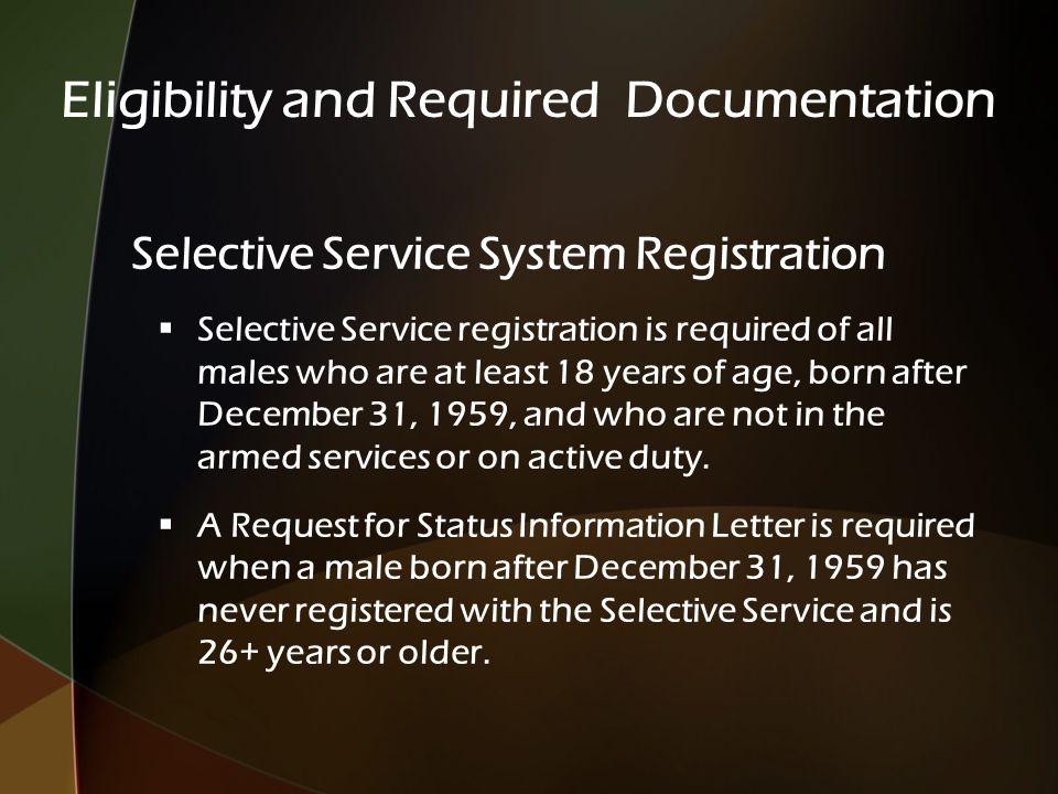 Selective Service System Registration  Selective Service registration is required of all males who are at least 18 years of age, born after December 31, 1959, and who are not in the armed services or on active duty.
