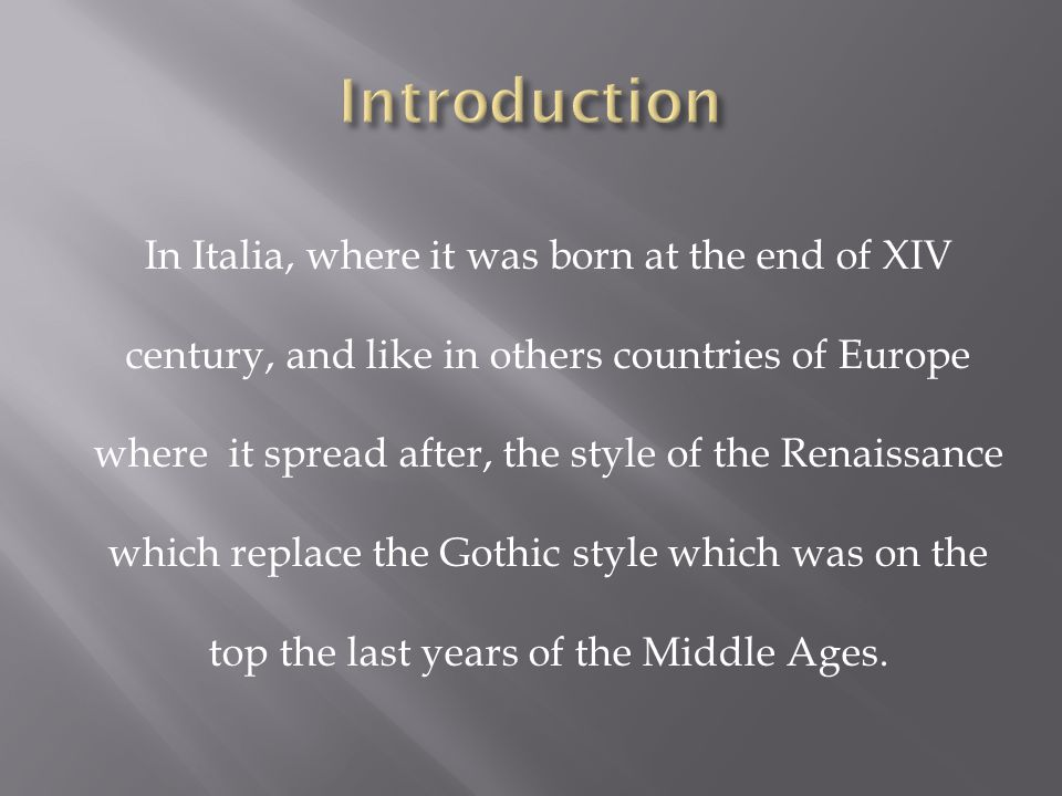 In Italia, where it was born at the end of XIV century, and like in others countries of Europe where it spread after, the style of the Renaissance which replace the Gothic style which was on the top the last years of the Middle Ages.