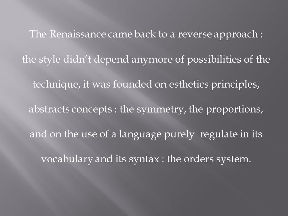 The Renaissance came back to a reverse approach : the style didn't depend anymore of possibilities of the technique, it was founded on esthetics principles, abstracts concepts : the symmetry, the proportions, and on the use of a language purely regulate in its vocabulary and its syntax : the orders system.