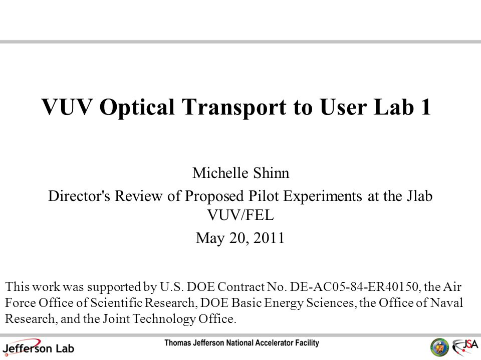 VUV Optical Transport to User Lab 1 Michelle Shinn Director s Review of Proposed Pilot Experiments at the Jlab VUV/FEL May 20, 2011 This work was supported by U.S.
