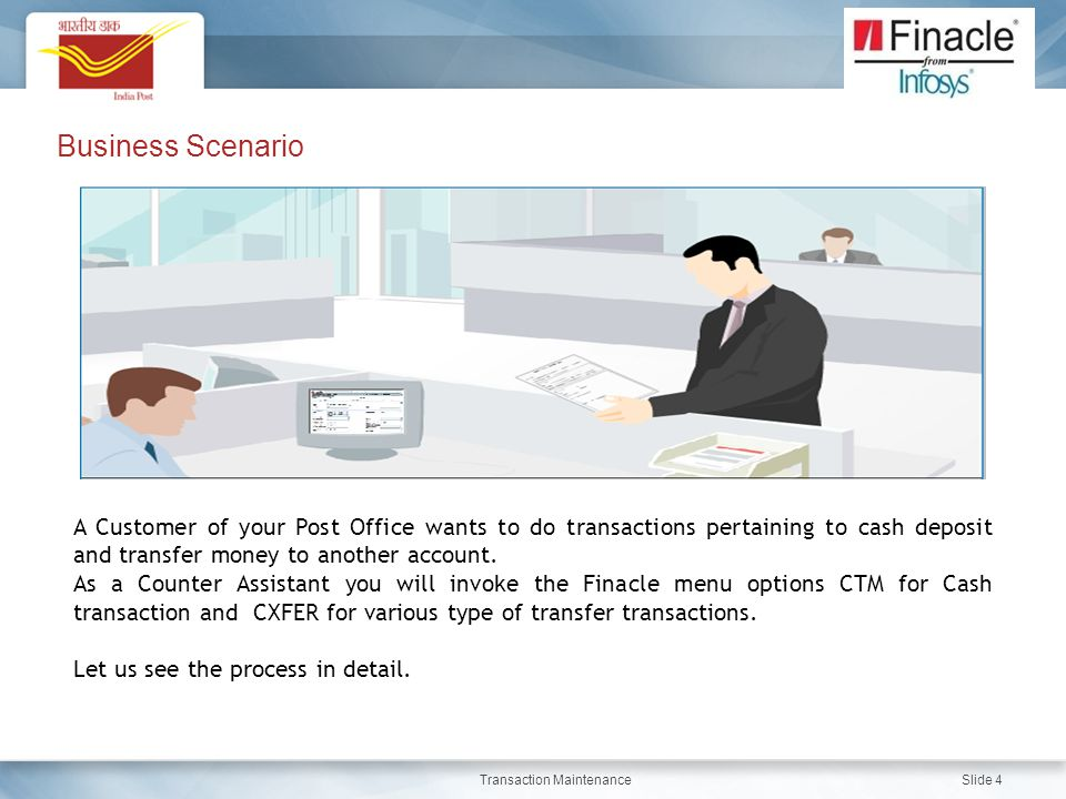 Transaction Maintenance Slide 4 Business Scenario A Customer of your Post Office wants to do transactions pertaining to cash deposit and transfer mone
