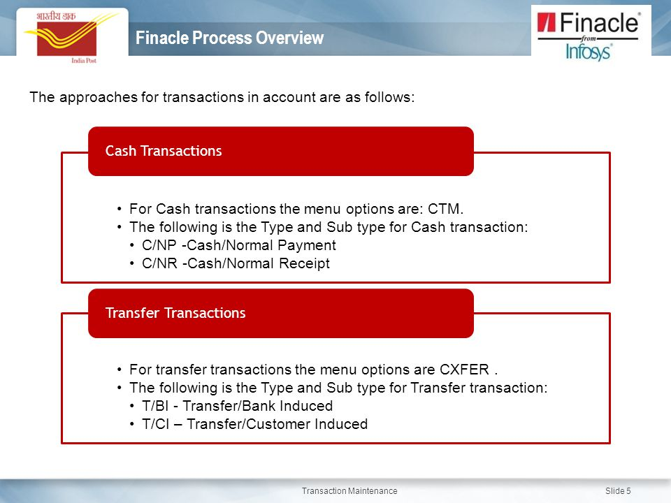 Transaction Maintenance Slide 5 Finacle Process Overview The approaches for transactions in account are as follows: For Cash transactions the menu opt