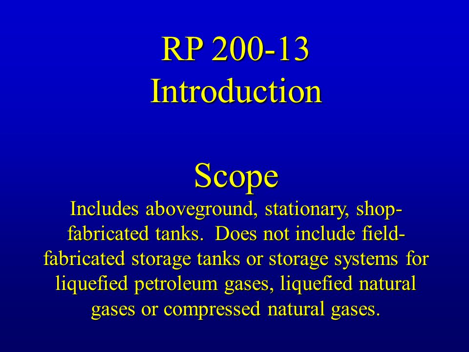 RP 200-13 IntroductionScope Includes aboveground, stationary, shop- fabricated tanks. Does not include field- fabricated storage tanks or storage syst