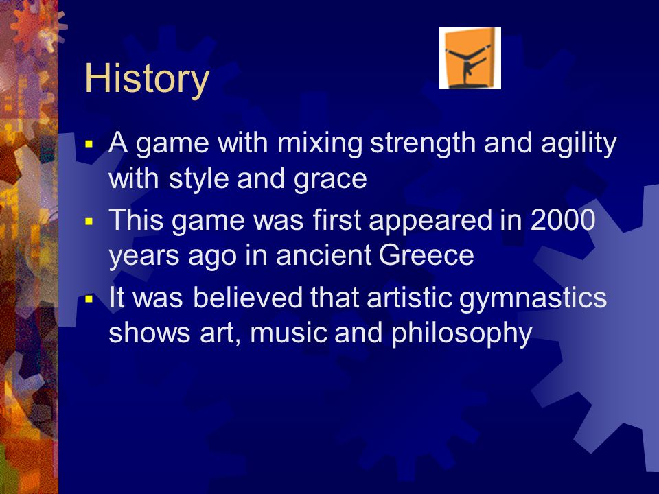 History  A game with mixing strength and agility with style and grace  This game was first appeared in 2000 years ago in ancient Greece  It was believed that artistic gymnastics shows art, music and philosophy