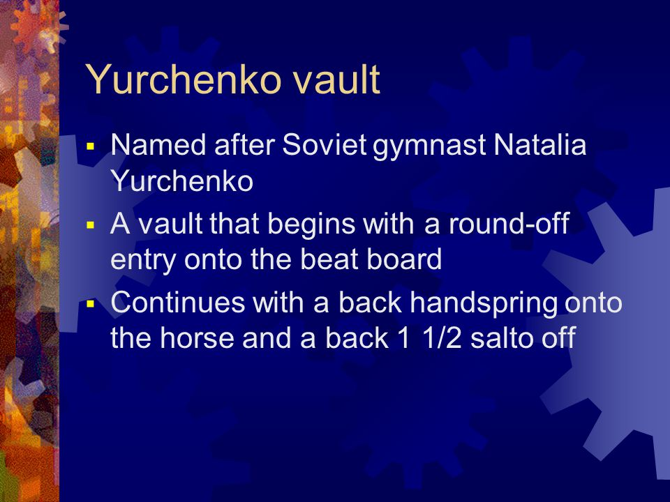 Yurchenko vault  Named after Soviet gymnast Natalia Yurchenko  A vault that begins with a round-off entry onto the beat board  Continues with a back handspring onto the horse and a back 1 1/2 salto off