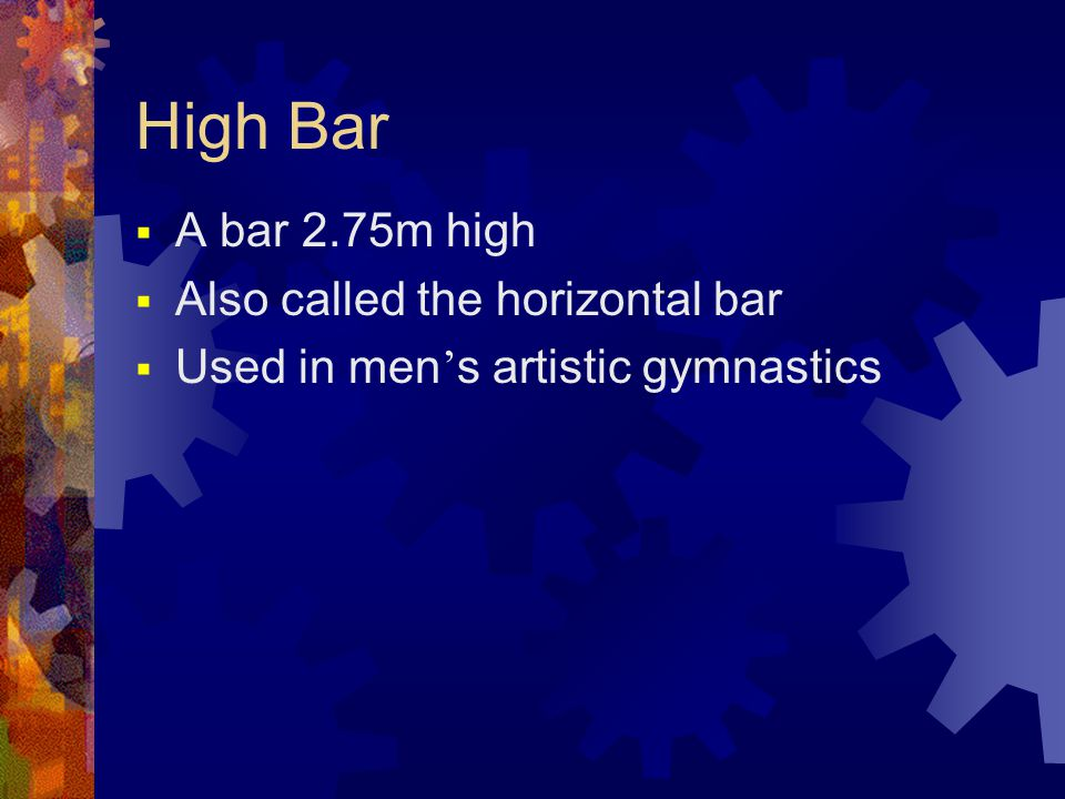 High Bar  A bar 2.75m high  Also called the horizontal bar  Used in men ' s artistic gymnastics