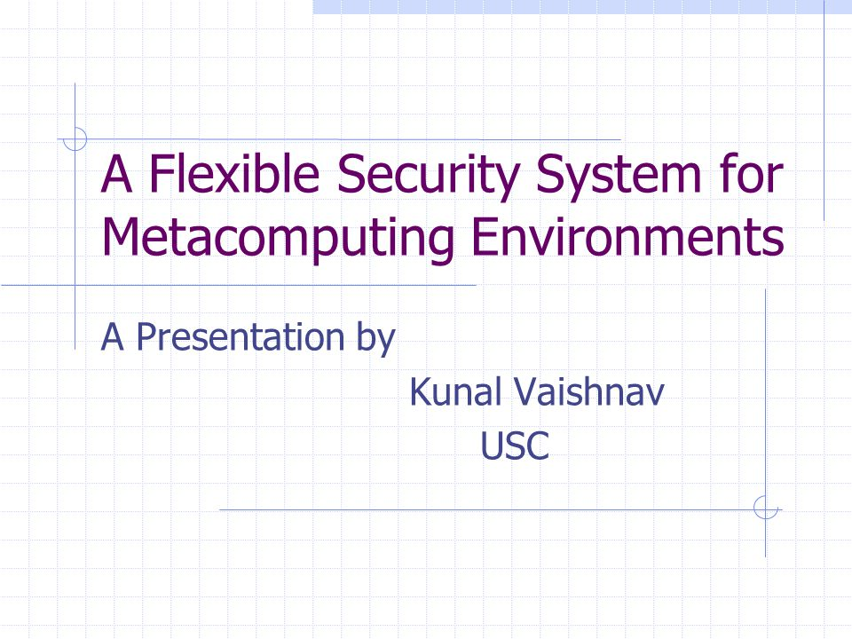 A Flexible Security System for Metacomputing Environments A Presentation by Kunal Vaishnav USC
