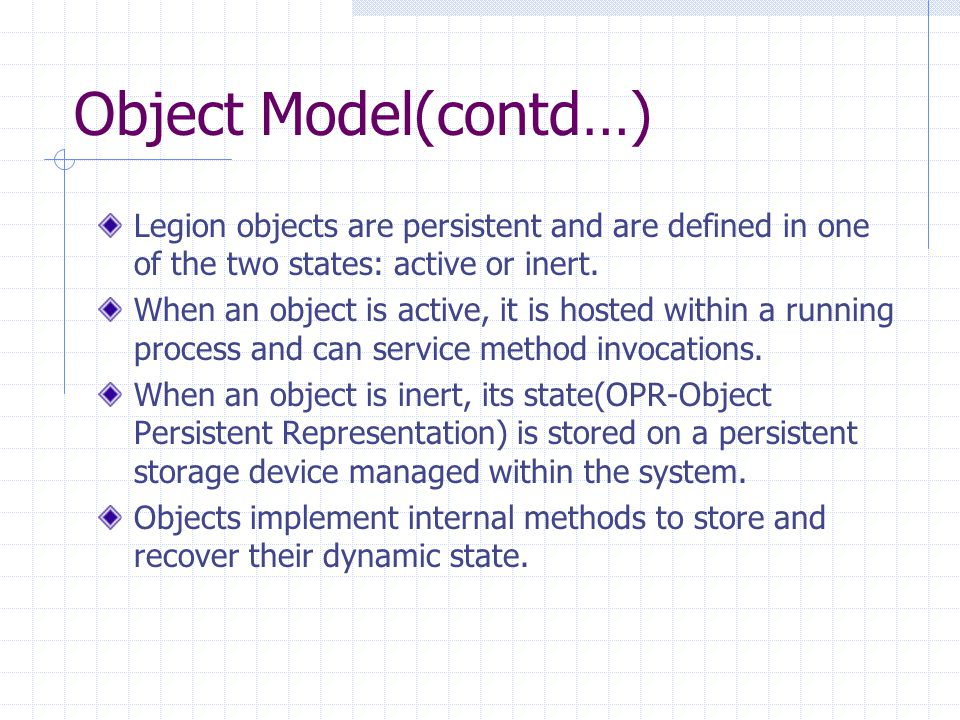 Object Model(contd…) Legion objects are persistent and are defined in one of the two states: active or inert. When an object is active, it is hosted w