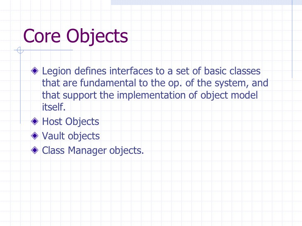 Core Objects Legion defines interfaces to a set of basic classes that are fundamental to the op.