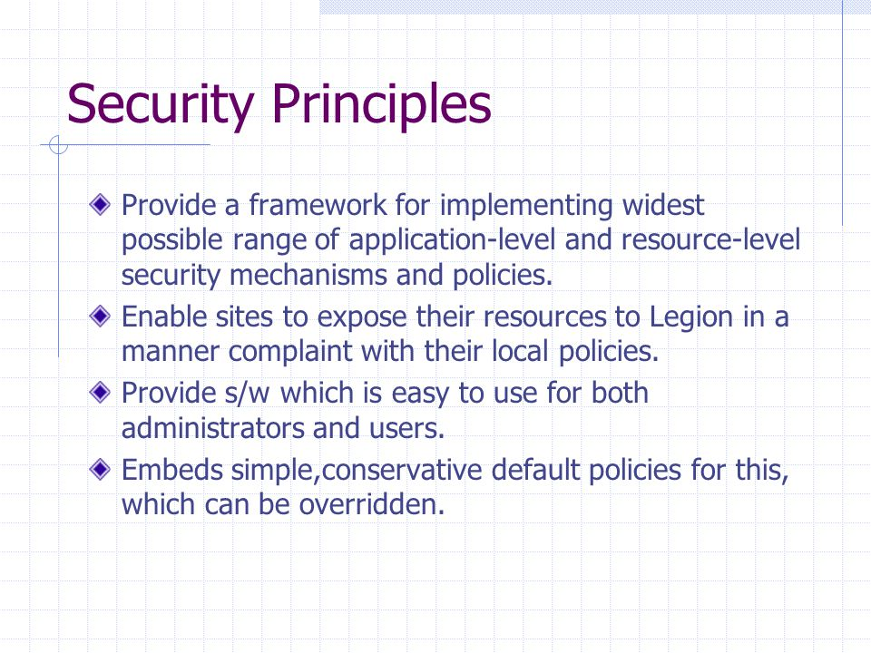 Security Principles Provide a framework for implementing widest possible range of application-level and resource-level security mechanisms and policie