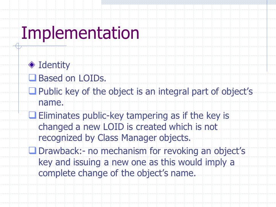 Implementation Identity  Based on LOIDs.  Public key of the object is an integral part of object's name.  Eliminates public-key tampering as if the