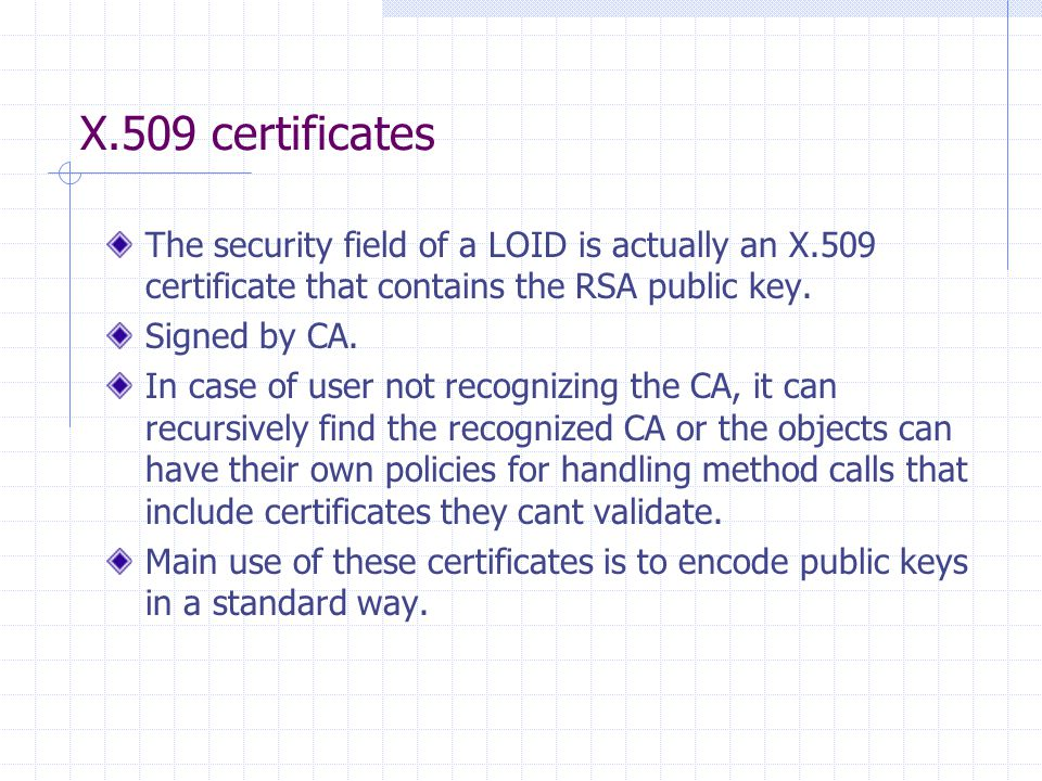 X.509 certificates The security field of a LOID is actually an X.509 certificate that contains the RSA public key. Signed by CA. In case of user not r