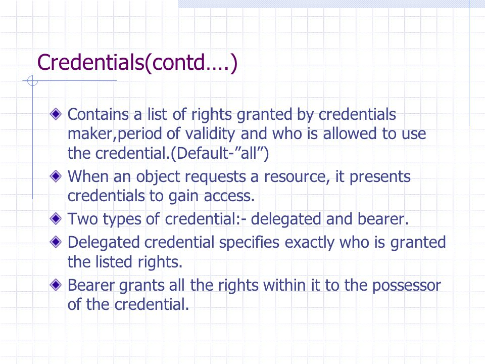 Credentials(contd….) Contains a list of rights granted by credentials maker,period of validity and who is allowed to use the credential.(Default- all ) When an object requests a resource, it presents credentials to gain access.
