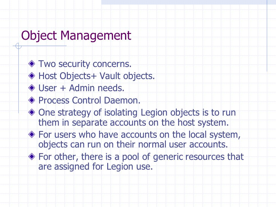 Object Management Two security concerns. Host Objects+ Vault objects. User + Admin needs. Process Control Daemon. One strategy of isolating Legion obj