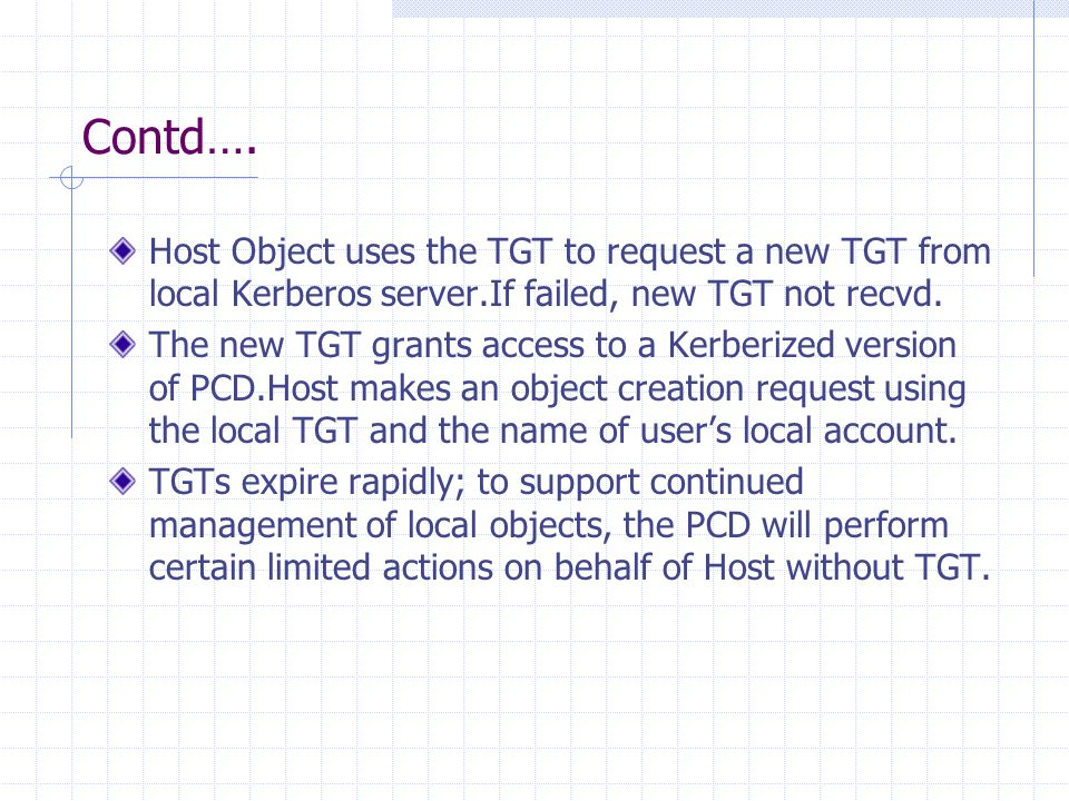 Contd…. Host Object uses the TGT to request a new TGT from local Kerberos server.If failed, new TGT not recvd. The new TGT grants access to a Kerberiz