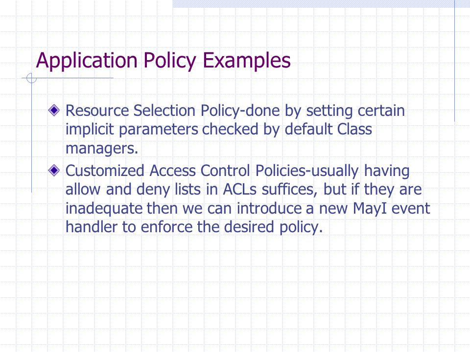 Application Policy Examples Resource Selection Policy-done by setting certain implicit parameters checked by default Class managers. Customized Access