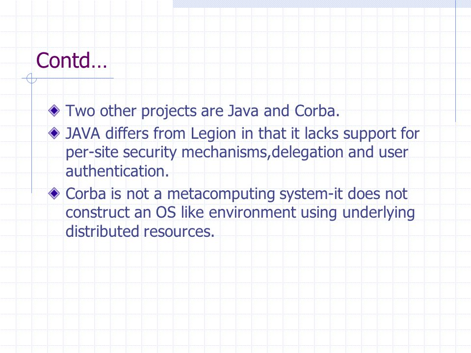 Contd… Two other projects are Java and Corba. JAVA differs from Legion in that it lacks support for per-site security mechanisms,delegation and user a