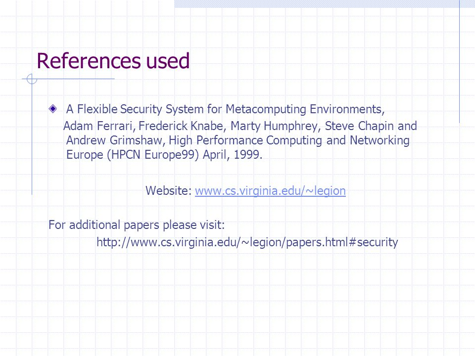 References used A Flexible Security System for Metacomputing Environments, Adam Ferrari, Frederick Knabe, Marty Humphrey, Steve Chapin and Andrew Grim