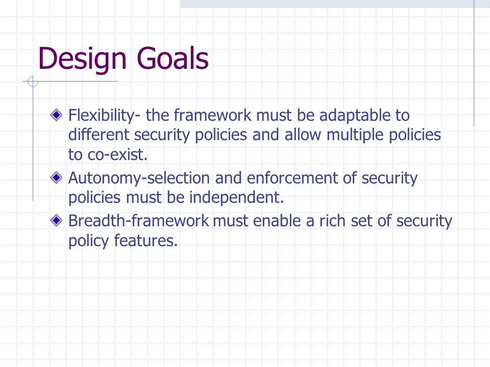 Design Goals Flexibility- the framework must be adaptable to different security policies and allow multiple policies to co-exist. Autonomy-selection a