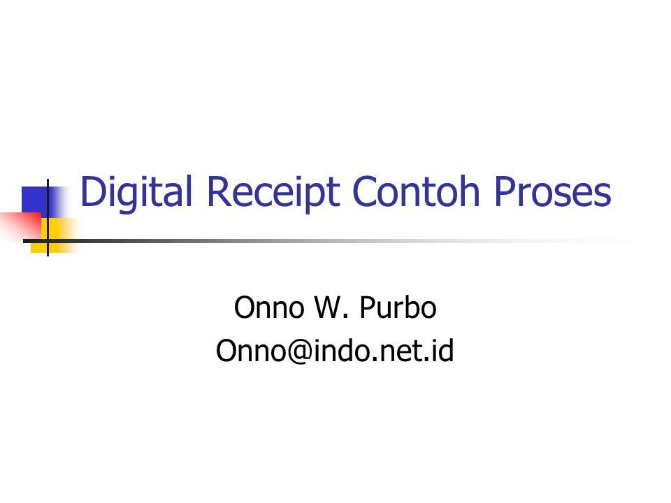 Digital Receipt Contoh Proses Onno W. Purbo Onno@indo.net.id