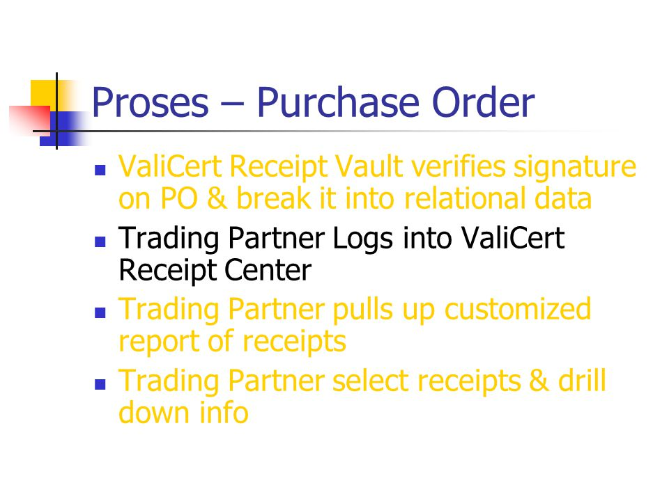 Proses – Purchase Order ValiCert Receipt Vault verifies signature on PO & break it into relational data Trading Partner Logs into ValiCert Receipt Center Trading Partner pulls up customized report of receipts Trading Partner select receipts & drill down info