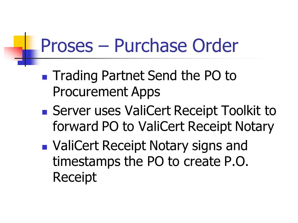 Trading Partnet Send the PO to Procurement Apps Server uses ValiCert Receipt Toolkit to forward PO to ValiCert Receipt Notary ValiCert Receipt Notary signs and timestamps the PO to create P.O.
