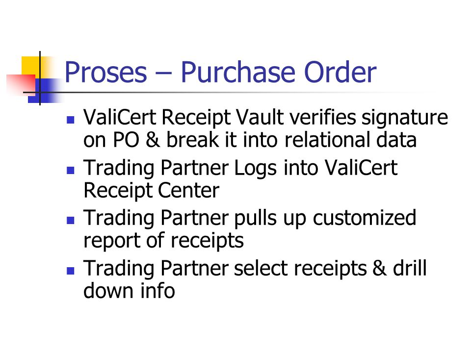 Proses – Purchase Order Trading Partnet Send the PO to Procurement Apps Server uses ValiCert Receipt Toolkit to forward PO to ValiCert Receipt Notary ValiCert Receipt Notary signs and timestamps the PO to create P.O.