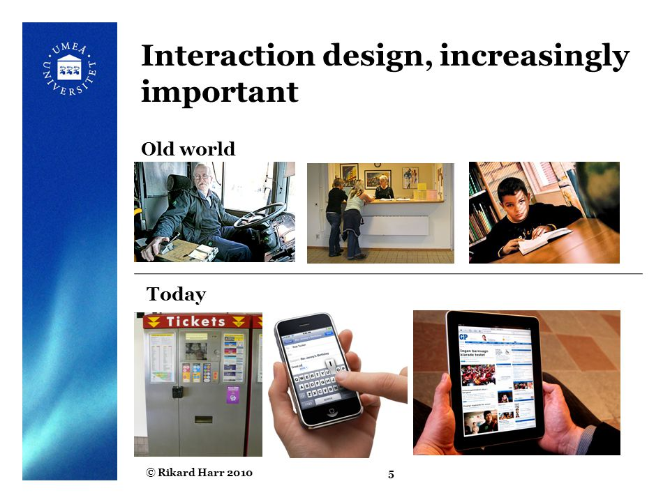 © Rikard Harr 20105 Interaction design, increasingly important Old world Today