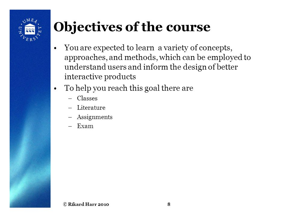 © Rikard Harr 20108 Objectives of the course You are expected to learn a variety of concepts, approaches, and methods, which can be employed to unders