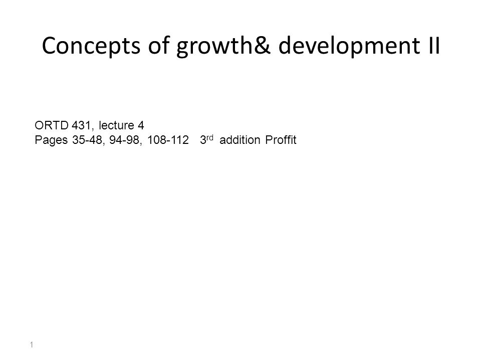 1 Concepts of growth& development II ORTD 431, lecture 4 Pages 35-48, 94-98, 108-112 3 rd addition Proffit