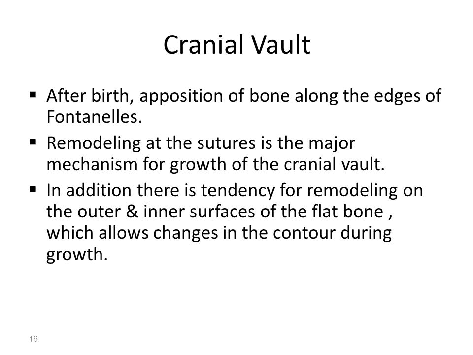 16 Cranial Vault  After birth, apposition of bone along the edges of Fontanelles.  Remodeling at the sutures is the major mechanism for growth of th