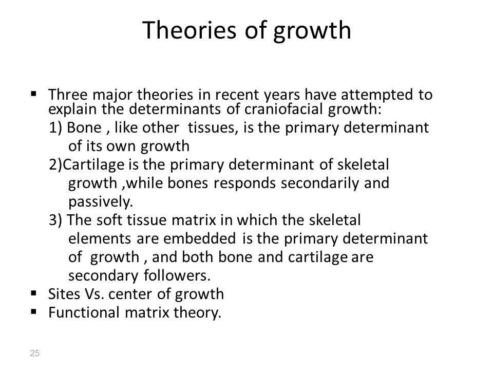 25 Theories of growth  Three major theories in recent years have attempted to explain the determinants of craniofacial growth: 1) Bone, like other ti