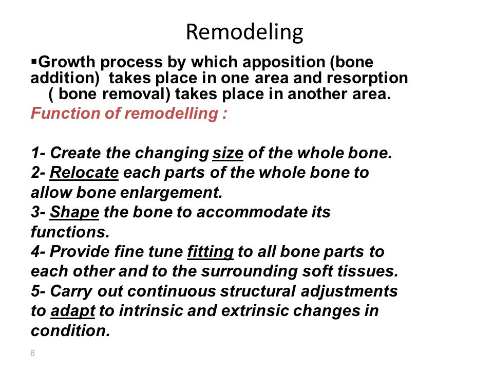 8 Remodeling  Growth process by which apposition (bone addition) takes place in one area and resorption ( bone removal) takes place in another area.