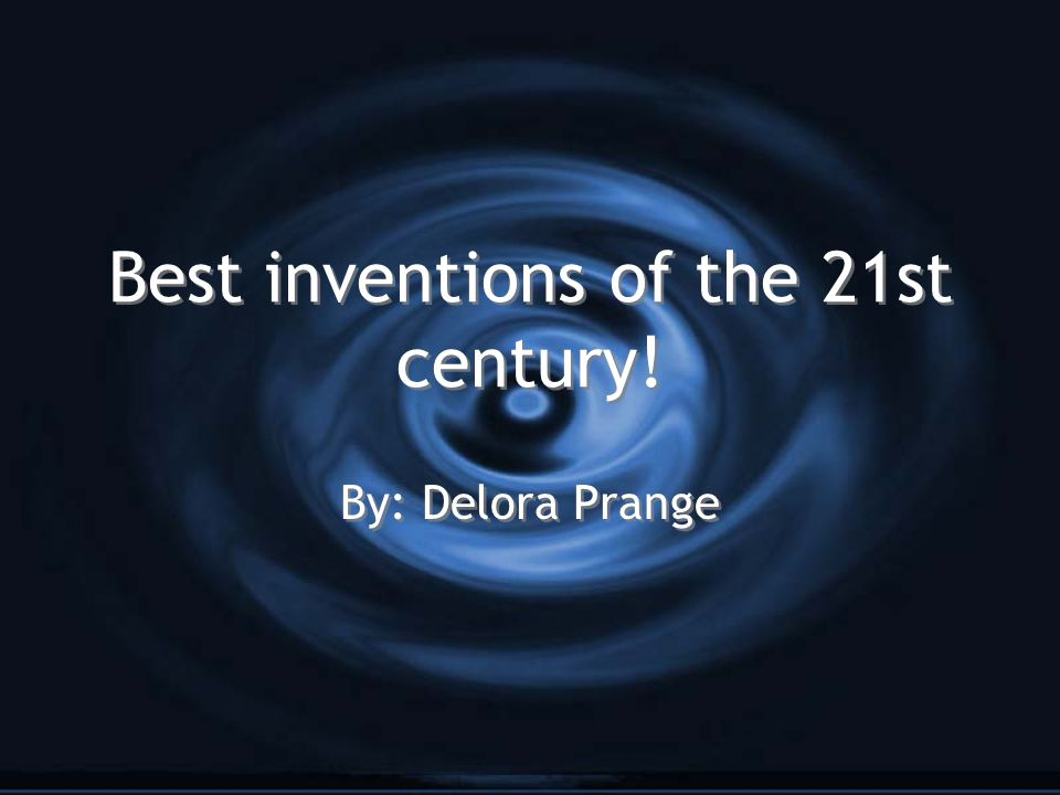 Best inventions of the 21st century! By: Delora Prange
