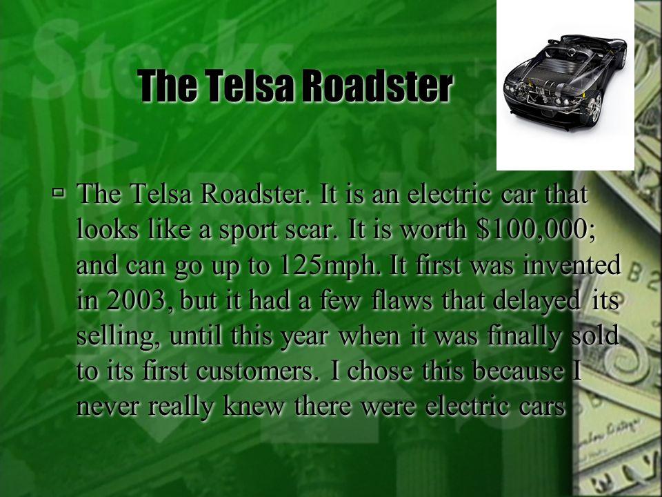 The Telsa Roadster  The Telsa Roadster. It is an electric car that looks like a sport scar.