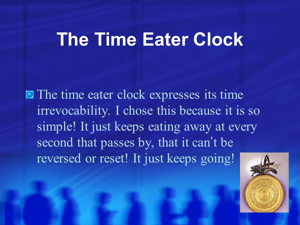The Time Eater Clock The time eater clock expresses its time irrevocability. I chose this because it is so simple! It just keeps eating away at every