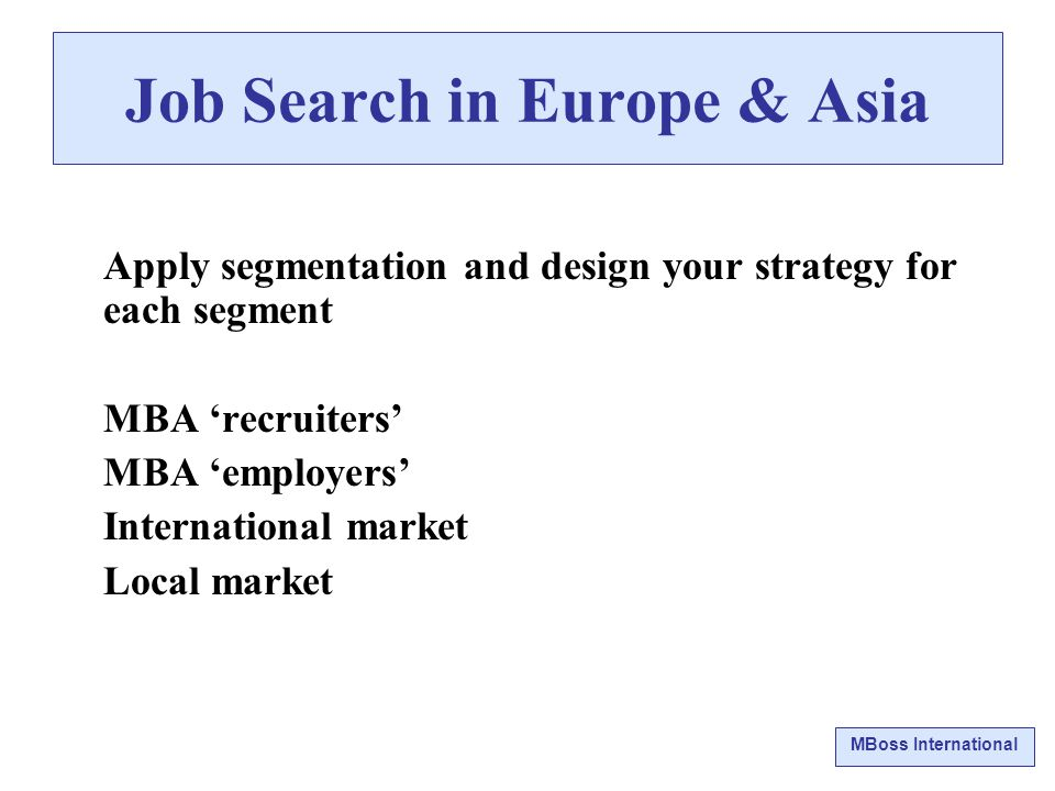 MBoss International Job Search in Europe & Asia Apply segmentation and design your strategy for each segment MBA 'recruiters' MBA 'employers' International market Local market