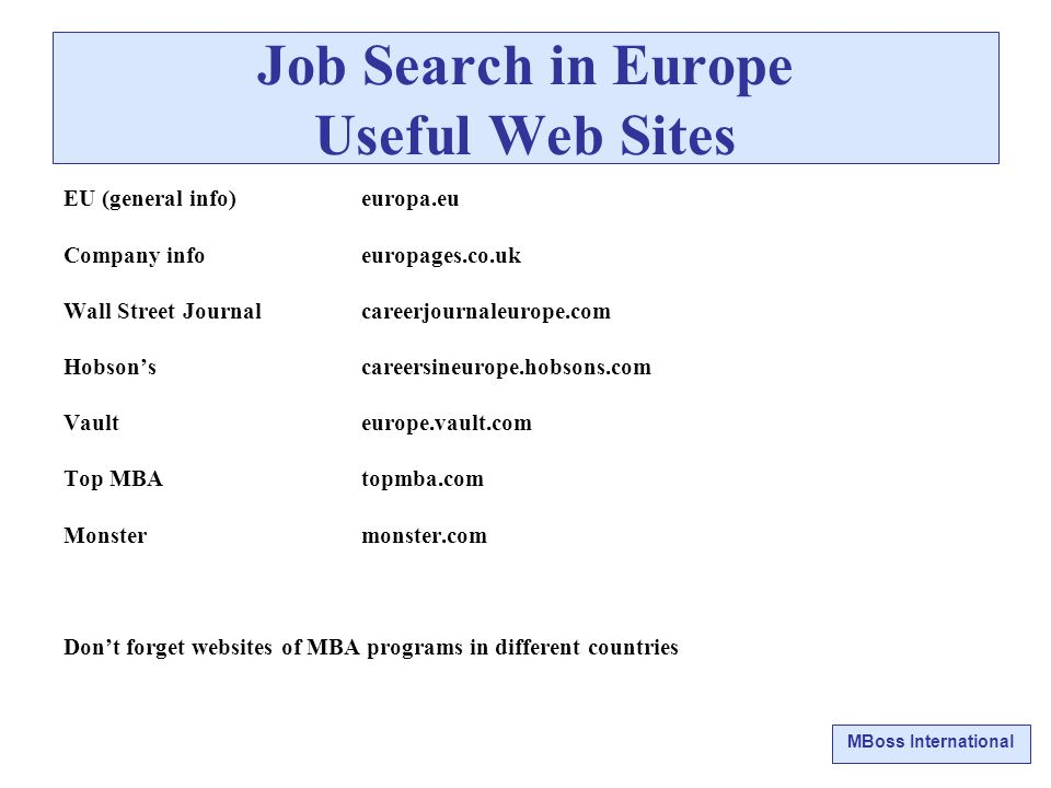 MBoss International Job Search in Europe Useful Web Sites EU (general info) europa.eu Company info europages.co.uk Wall Street Journal careerjournaleurope.com Hobson's careersineurope.hobsons.com Vault europe.vault.com Top MBA topmba.com Monster monster.com Don't forget websites of MBA programs in different countries