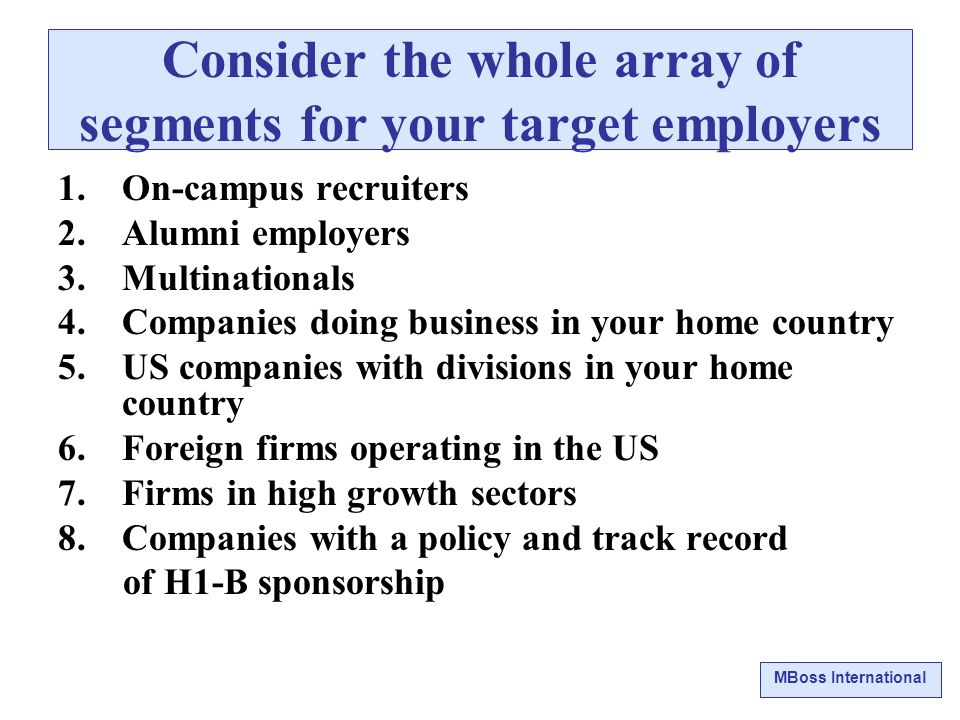 MBoss International Consider the whole array of segments for your target employers 1.On-campus recruiters 2.Alumni employers 3.Multinationals 4.Companies doing business in your home country 5.US companies with divisions in your home country 6.Foreign firms operating in the US 7.Firms in high growth sectors 8.Companies with a policy and track record of H1-B sponsorship